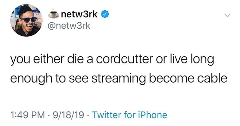 Text - netw3rk @netw3rk you either diea cordcutter or live long enough to see streaming become cable 1:49 PM 9/18/19 Twitter for iPhone