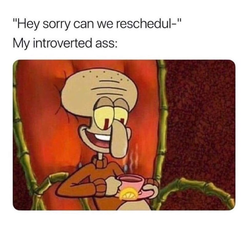 """Cartoon - """"Hey sorry can we reschedul-"""" My introverted ass:"""