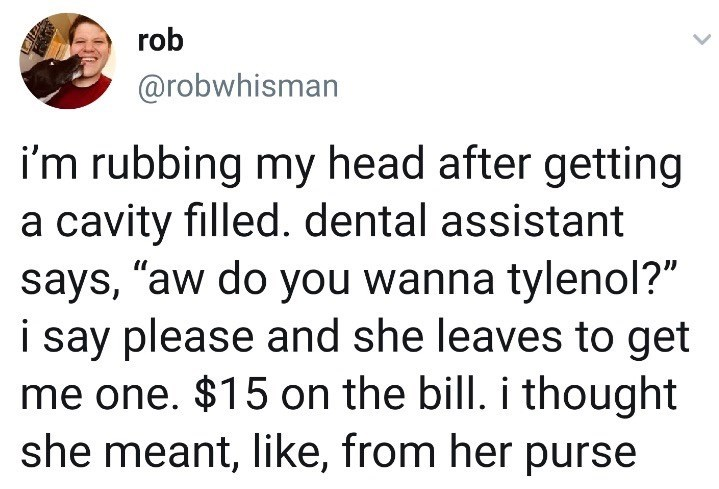"""Text - rob @robwhisman i'm rubbing my head after getting a cavity filled. dental assistant says, """"aw do you wanna tylenol?"""" i say please and she leaves to get me one. $15 on the bill. i thought she meant, like, from her purse"""