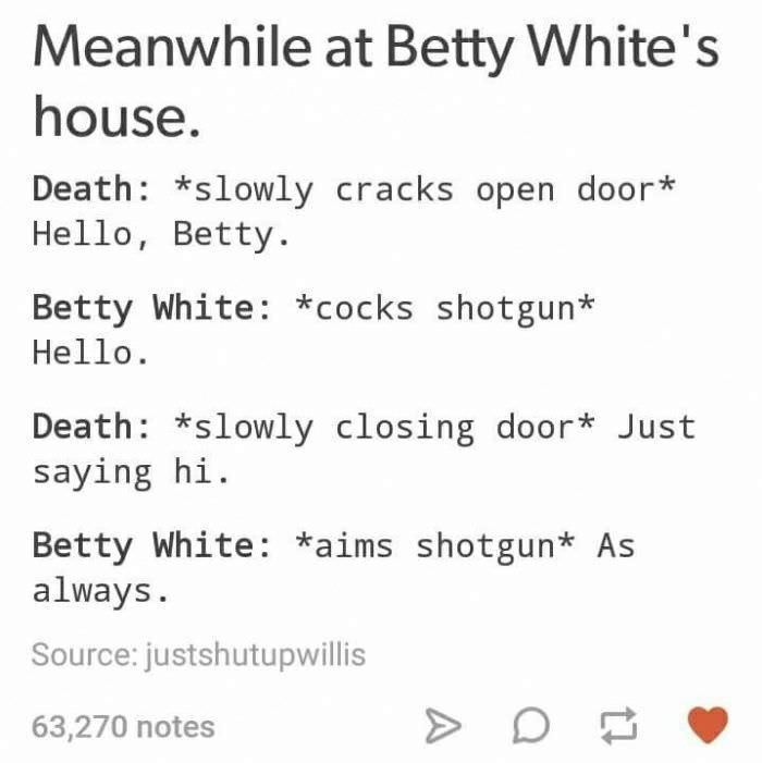 Text - Meanwhile at Betty White's house. Death: *slowly cracks open door* Hello, Betty. Betty White: *cocks shotgun* Hello Death: *slowly closing door* Just saying hi Betty White: *aims shotgun* As always. Source: justshutupwillis 63,270 notes