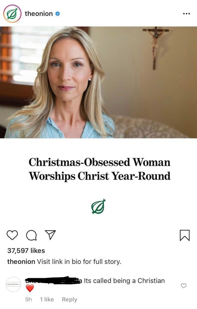 Text - theonion Christmas-Obsessed Woman Worships Christ Year-Round 37,597 likes theonion Visit link in bio for full story. Its called being a Christian UNICRRPTD 9h 1 like Reply K