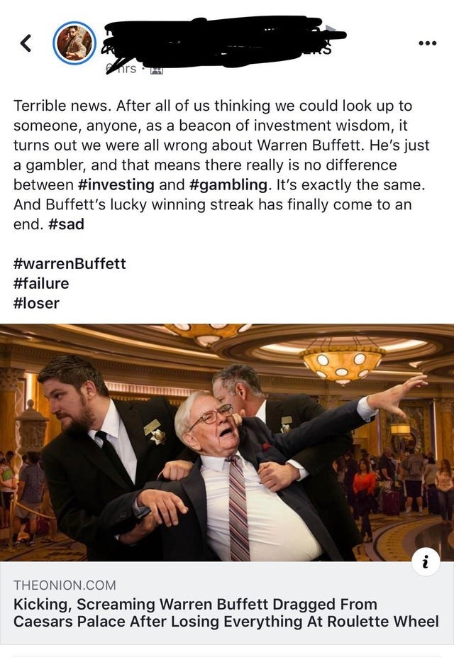 Advertising - < nrs Terrible news. After all of us thinking we could look up to someone, anyone, as a beacon of investment wisdom, it turns out we were all wrong about Warren Buffett. He's just a gambler, and that means there really is no difference between #investing and #gambling. It's exactly the same. And Buffett's lucky winning streak has finally come to an end. #sad #warrenBuffett #failure #loser EEwwww i THEONION.COM Kicking, Screaming Warren Buffett Dragged From Caesars Palace After Losi