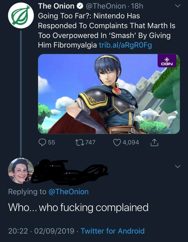 Text - The Onion @TheOnion 18h Going Too Far?: Nintendo Has Responded To Complaints That Marth Is Too Overpowered In 'Smash' By Giving Him Fibromyalgia trib.al/aRgROFg OGN 11747 55 4,094 Replying to @TheOnion Who... who fucking complained 20:22 02/09/2019 Twitter for Android