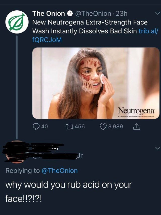 Text - The Onion @TheOnion 23h New Neutrogena Extra-Strength Face Wash Instantly Dissolves Bad Skin trib.al/ fQRCJoM Neutrogena e1 Demg ecommendeo Ss band in the US 40 L456 3,989 Jr Replying to @TheOnion why would you rub acid on your face!!?!?!