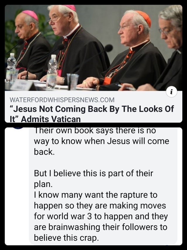 """Pope - i WATERFORDWHISPERSNEWS.COM """"Jesus Not Coming Back By The Looks Of It"""" Admits Vatican Their own book says there is no way to know when Jesus will come back. But I believe this is part of their plan I know many want the rapture to happen so they are making moves for world war 3 to happen and they are brainwashing their followers to believe this crap"""