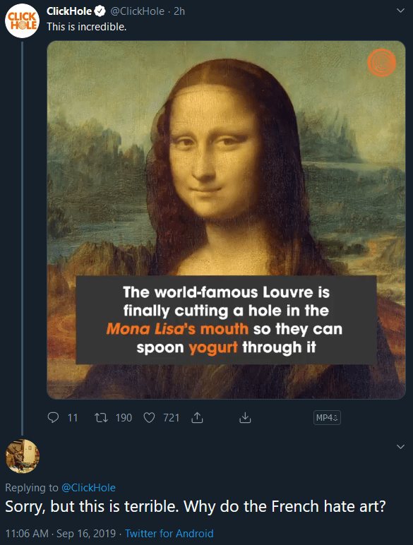 Text - CLICK ClickHole HOLE This is incredible @ClickHole 2h The world-famous Louvre is finally cutting a hole in the Mona Lisa's mouth so they can spoon yogurt through it ti 190 721 11 MP4 Replying to @ClickHole Sorry, but this is terrible. Why do the French hate art? 11:06 AM Sep 16, 2019 Twitter for Android