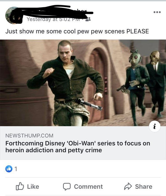 Fictional character - Yesteraay at 502 P Just show me some cool pew pew scenes PLEASE NEWSTHUMP.COM Forthcoming Disney 'Obi-Wan' series to focus on heroin addiction and petty crime 1 Like Share Comment