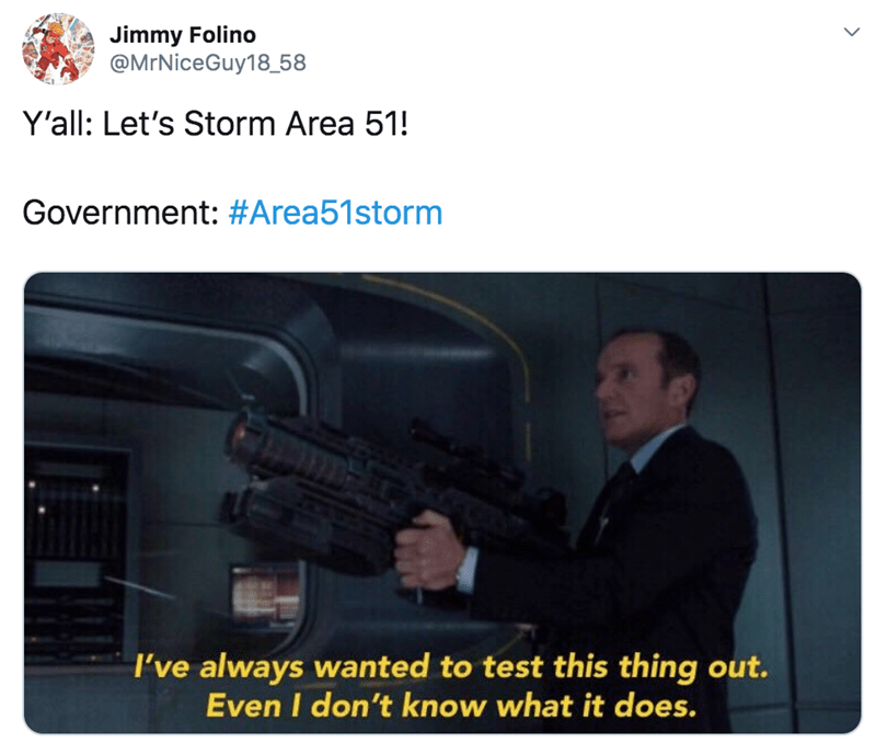 Gun - Jimmy Folino @MrNiceGuy18_58 Y'all: Let's Storm Area 51! Government: #Area51storm I've always wanted to test this thing out. Even I don't know what it does.