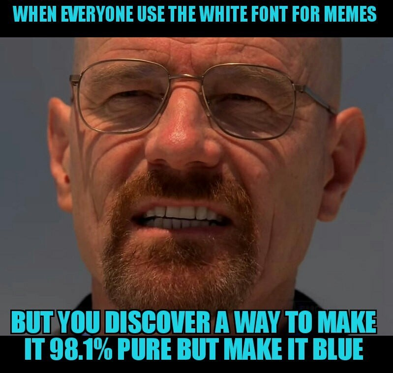 Face - WHEN EVERYONE USE THE WHITE FONT FOR MEMES BUT YOU DISCOVER A WAY TO MAKE IT 98.1% PURE BUT MAKE IT BLUE