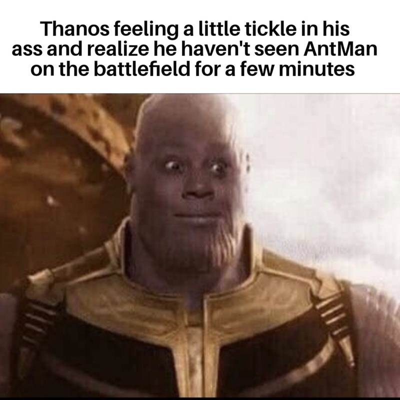 Forehead - Thanos feeling a little tickle in his ass and realize he haven't seen AntMan on the battlefield for a few minutes