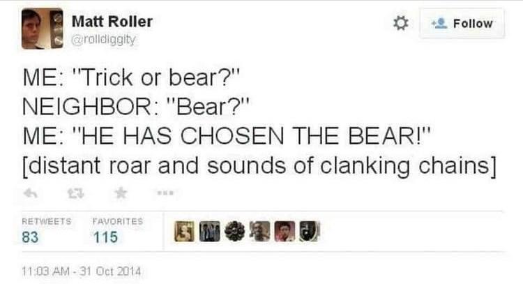 "Text - Text - Matt Roller Follow @ralldiggity ME: ""Trick or bear?"" NEIGHBOR: ""Bear?"" ME: ""HE HAS CHOSEN THE BEAR!"" [distant roar and sounds of clanking chains] FAVORITES RETWEETS 83 115 11:03 AM-31 Oct 2014"
