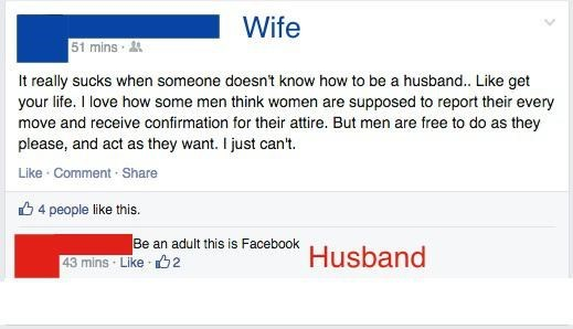 Text - Wife 51 mins It really sucks when someone doesnt know how to be a husband.. Like get your life. I love how some men think women are supposed to report their every move and receive confirmation for their attire. But men are free to do as they please, and act as they want. I just can't Like Comment Share 4 people like this. Be an adult this is Facebook Usband 43 mins Like 2