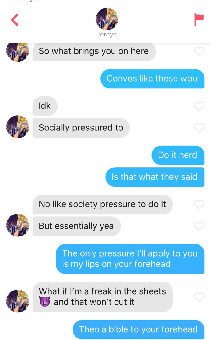 Text - Jordyn So what brings you on here Convos like these wbu Idk Socially pressured to Do it nerd Is that what they said No like society pressure to do it But essentially yea The only pressure I'll apply to you is my lips on your forehead What if I'm a freak in the sheets and that won't cut it Then a bible to your forehead