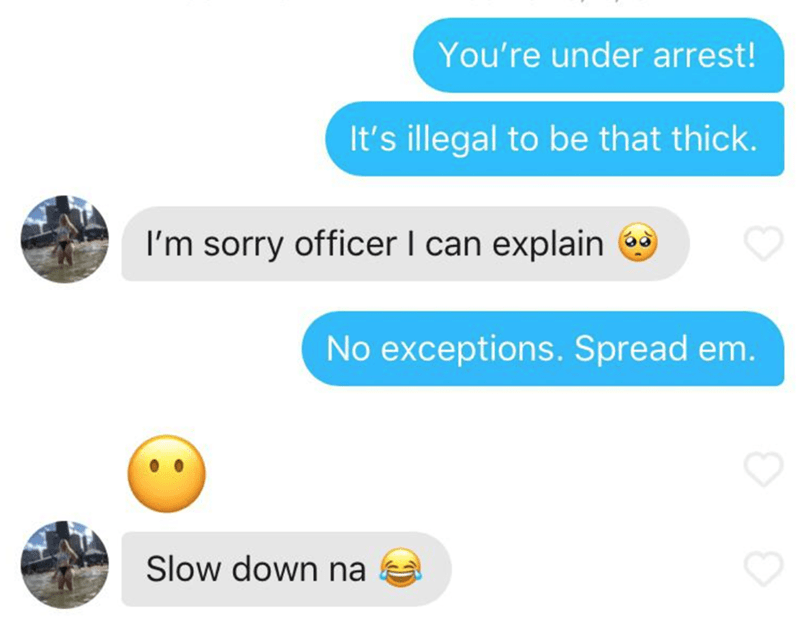 Text - You're under arrest! It's illegal to be that thick. I'm sorry officer I can explain No exceptions. Spread em. Slow down na