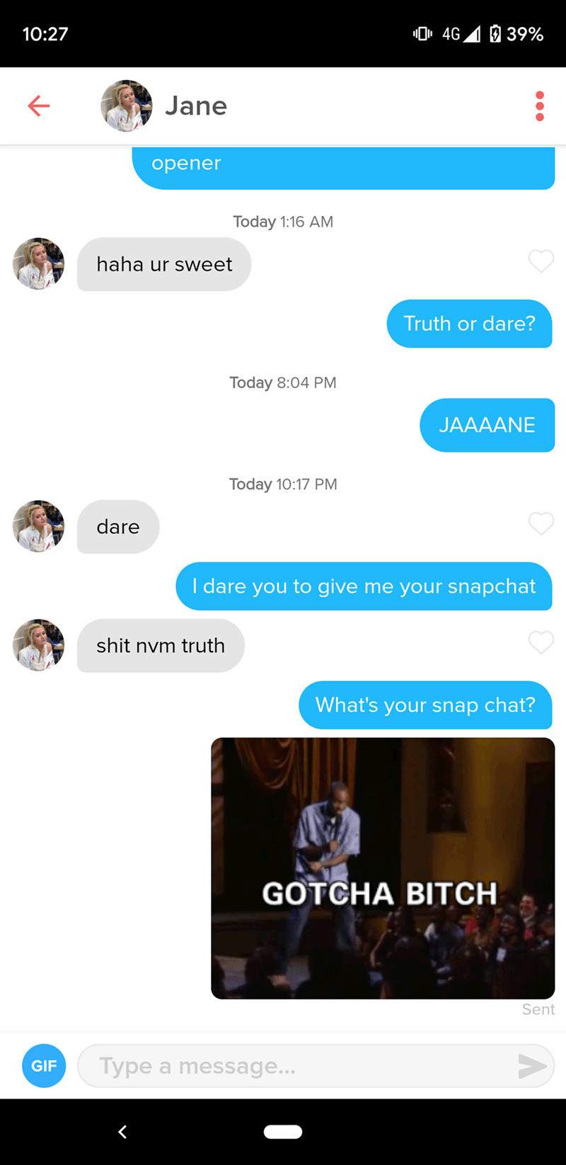 Text - 4G 39% 10:27 Jane opener Today 1:16 AM haha ur sweet Truth or dare? Today 8:04 PM JAAAANE Today 10:17 PM dare I dare you to give me your snapchat shit nvm truth What's your snap chat? GOTCHA BITCH Sent Type a message... GIF