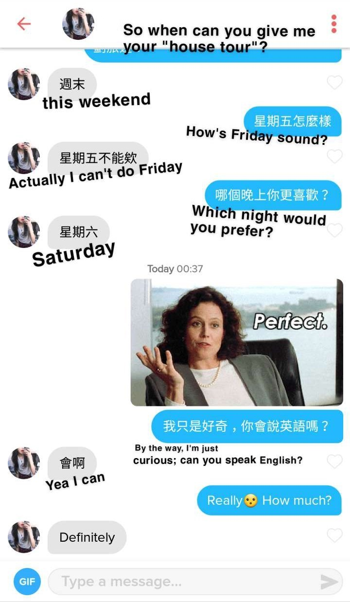 "Text - So when can you give me your ""house tour""? 週末 this weekend 星期五怎麼樣 How's Friday sound? 星期五不能欽 Actually I can't do Friday 哪個晚上你更喜歡? Which night would you prefer? 星期六 Saturday Today 00:37 Perfect. 我只是好奇,你會說英語嗎? By the way, I'm just curious; can you speak English? 會啊 Yea I can Really How much? Definitely Type a message... GIF"