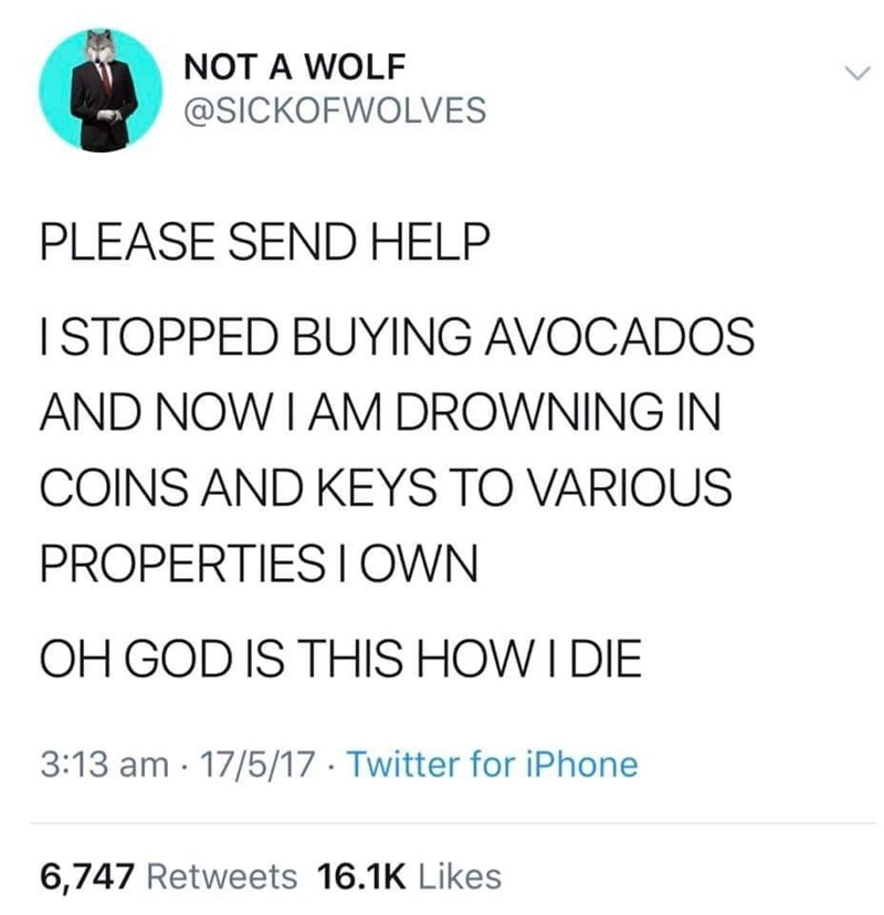 Text - NOT A WOLF @SICKOFWOLVES PLEASE SEND HELP ISTOPPED BUYING AVOCADOS AND NOW I AM DROWNING IN COINS AND KEYS TO VARIOUS PROPERTIESI OWN OH GOD IS THIS HOW I DIE 3:13 am 17/5/17 Twitter for iPhone 6,747 Retweets 16.1K Likes