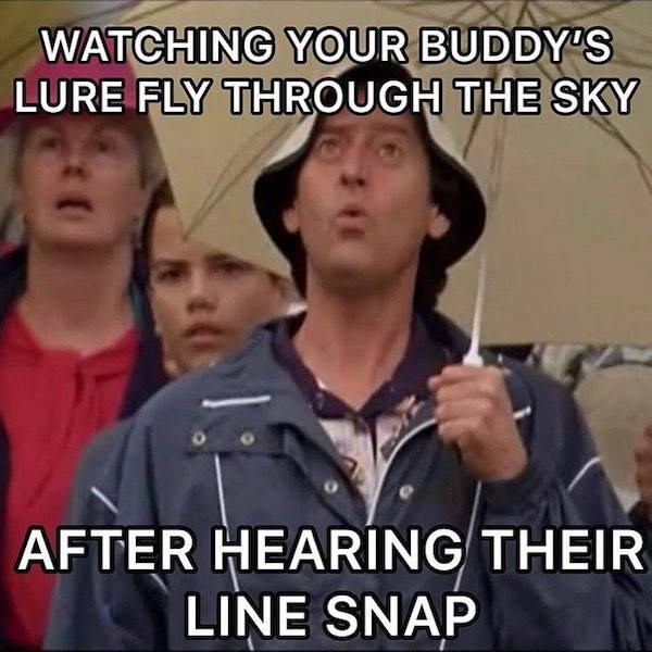 Internet meme - WATCHING YOUR BUDDY'S LURE FLY THROUGH THE SKY AFTER HEARING THEIR LINE SNAP