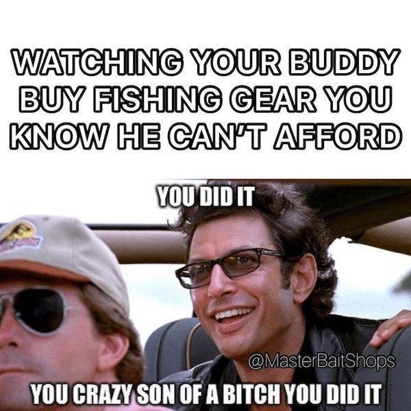 Photo caption - WATCHING YOUR BUDDY BUY FISHING GEAR YOU KNOW HE CAN'T AFFORD YOU DID IT @MasterBaitShop YOU CRAZY SON OF A BITCH YOU DID IT