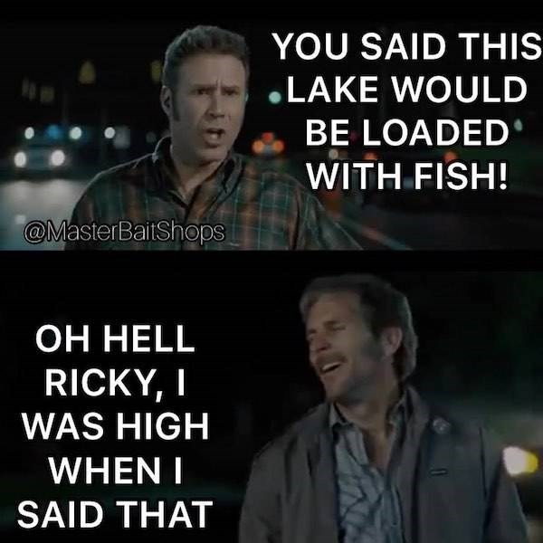 Photo caption - YOU SAID THIS LAKE WOULD BE LOADED WITH FISH! @MasterBaitShops ОН НHELL RICKY, I WAS HIGH WHEN I SAID THAT