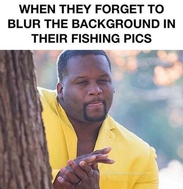Text - WHEN THEY FORGET TO BLUR THE BACKGROUND IN THEIR FISHING PICS Southsideanglinghe