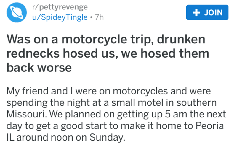 Text - r/pettyrevenge u/SpideyTingle 7h + JOIN Was on a motorcycle trip, drunken rednecks hosed us, we hosed them back worse My friend and I were on motorcycles and were spending the night at a small motel in southern Missouri. We planned on getting up 5 am the next day to get a good start to make it home to Peoria IL around noon on Sunday.