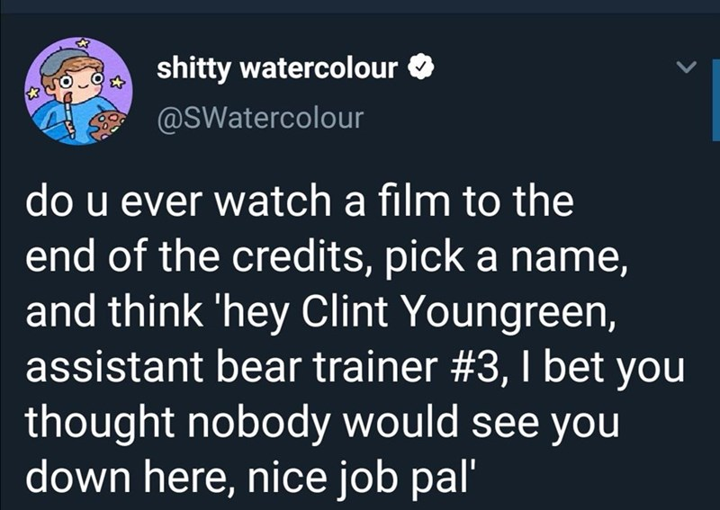 Text - shitty watercolour @SWatercolour do u ever watch a film to the end of the credits, pick a name, and think 'hey Clint Youngreen, assistant bear trainer #3,I bet you thought nobody would see you down here, nice job pal'