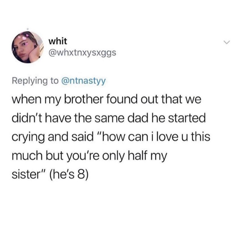 """Text - whit @whxtnxysxggs Replying to @ntnastyy when my brother found out that we didn't have the same dad he started crying and said """"how can i loveu this much but you're only half my sister"""" (he's 8)"""