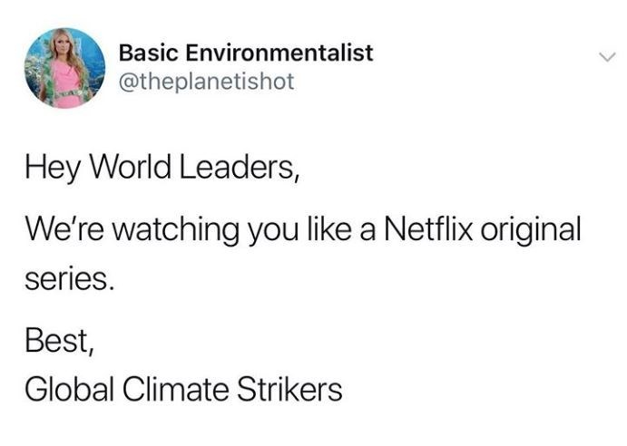 Text - Basic Environmentalist @theplanetishot Hey World Leaders, We're watching you like a Netflix original series. Best, Global Climate Strikers