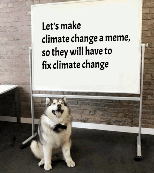 Text - Dog - Let's make climate change a meme, so they will have to fix climate change