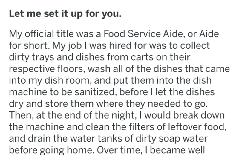 Text - Let me set it up for you. My official title was a Food Service Aide, or Aide for short. My job I was hired for was to collect dirty trays and dishes from carts on their respective floors, wash all of the dishes that came into my dish room, and put them into the dish machine to be sanitized, before I let the dishes dry and store them where they needed to go. Then, at the end of the night, I would break down the machine and clean the filters of leftover food, and drain the water tanks of di