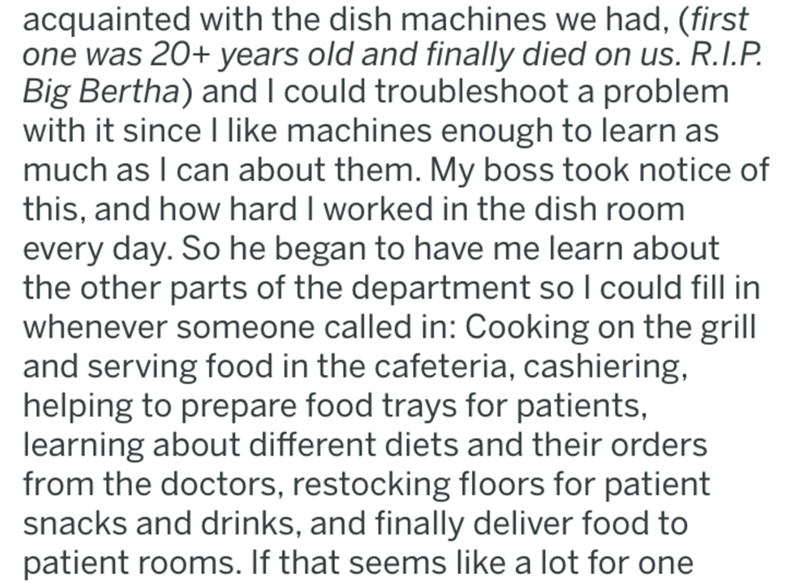 Text - acquainted with the dish machines we had, (first one was 20+ years old and finally died on us. R.I.P. Big Bertha) and I could troubleshoot a problem with it since I like machines enough to learn as much as I can about them. My boss took notice of this, and how hard I worked in the dish room every day. So he began to have me learn about the other parts of the department so I could fill in whenever someone called in: Cooking on the grill and serving food in the cafeteria, cashiering, helpin