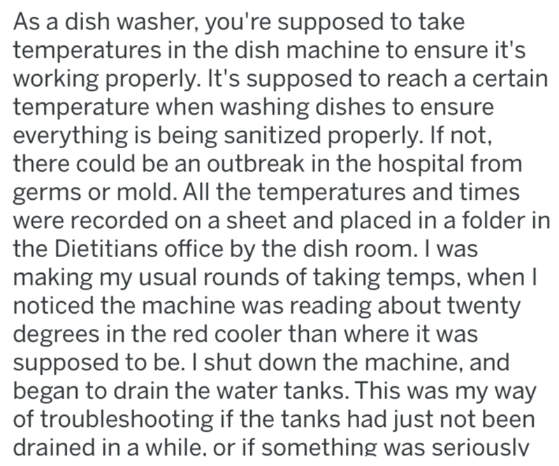 Text - As a dish washer, you're supposed to take temperatures in the dish machine to ensure it's working properly. It's supposed to reach a certain temperature when washing dishes to ensure everything is being sanitized properly. If not, there could be an outbreak in the hospital from germs or mold. All the temperatures and times were recorded on a sheet and placed in a folder in the Dietitians office by the dish room. I was making my usual rounds of taking temps, when I noticed the machine was