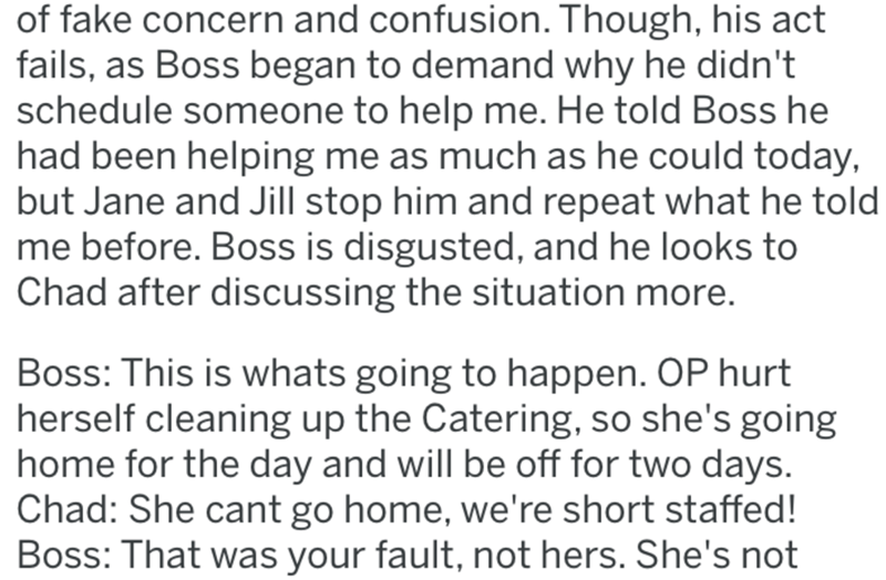 Text - of fake concern and confusion. Though, his act fails, as Boss began to demand why he didn't schedule someone to help me. He told Boss he had been helping me as much as he could today, but Jane and Jill stop him and repeat what he told me before. Boss is disgusted, and he looks to Chad after discussing the situation more. Boss: This is whats going to happen. OP hurt herself cleaning up the Catering, so she's going home for the day and will be off for two days. Chad: She cant go home, we're