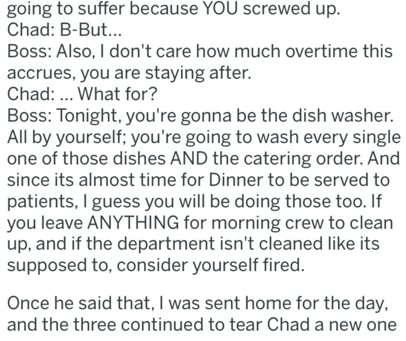 Text - going to suffer because YOU screwed up. Chad: B-But.. Boss: Also, I don't care how much overtime this accrues, you are staying after. Chad: .. What for? Boss: Tonight, you're gonna be the dish washer. All by yourself; you're going to wash every single one of those dishes AND the catering order. And since its almost time for Dinner to be served to patients, I guess you will be doing those too. If you leave ANYTHING for morning crew to clean up, and if the department isn't cleaned like its