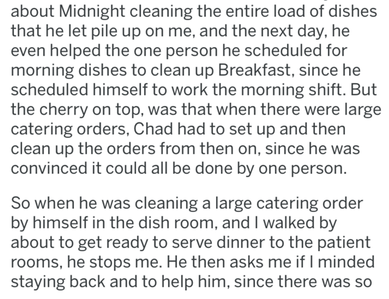 Text - about Midnight cleaning the entire load of dishes that he let pile up on me, and the next day, he even helped the one person he scheduled for morning dishes to clean up Breakfast, since he scheduled himself to work the morning shift. But the cherry on top, was that when there were large catering orders, Chad had to set up and then clean up the orders from then on, since he was convinced it could all be done by one person So when he was cleaning a large catering order by himself in the dis