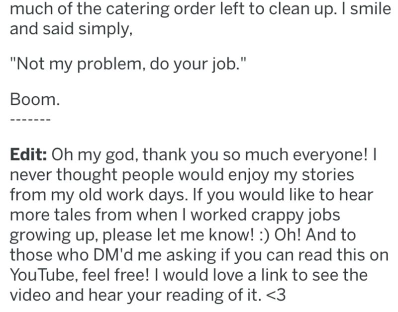 "Text - much of the catering order left to clean up. I smile and said simply, ""Not my problem, do your job."" Boom. Edit: Oh my god, thank you so much everyone! I never thought people would enjoy my stories from my old work days. If you would like to hear more tales from when I worked crappy jobs growing up, please let me know! :) Oh! And to those who DM'd me asking if you can read this on YouTube, feel free! I would love a link to see the video and hear your reading of it. <3"