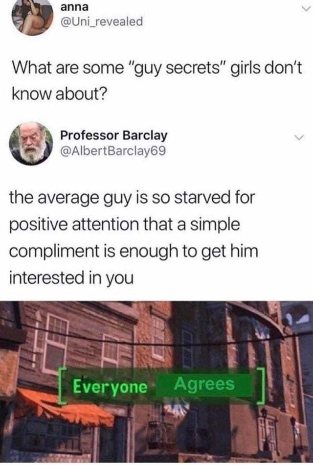 "Text - Text - anna @Uni_revealed What are some ""guy secrets"" girls don't know about? Professor Barclay @AlbertBarclay69 the average guy is so starved for positive attention that a simple compliment is enough to get him interested in you Everyone Agrees 24"