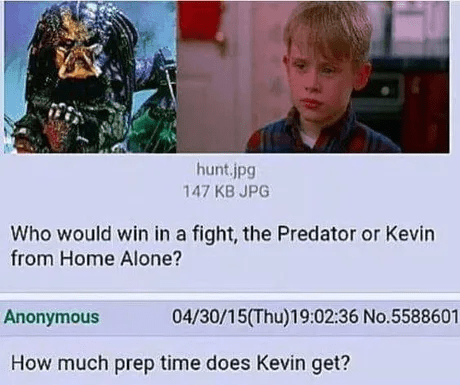 Text - hunt.jpg 147 KB JPG Who would win in a fight, the Predator or Kevin from Home Alone? 04/30/15(Thu)19:02:36 No.5588601 Anonymous How much prep time does Kevin get?