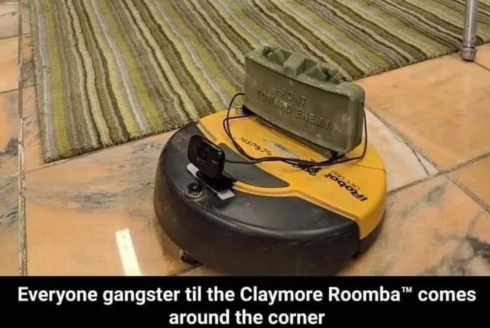 Floor - ERONT 1A ENEAY SCRUFAY JOO Everyone gangster til the Claymore Roomba comes around the corner TM