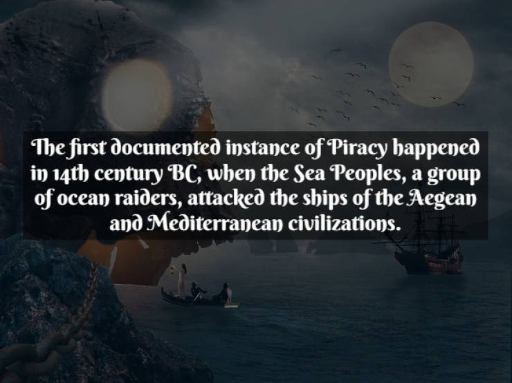 Text - Text - The first documented instance of Piracy happened in 14th century BC, when the Sea Peoples, a group of ocean raiders, attacked the ships of the Aegean and Mediterranean civilizations.