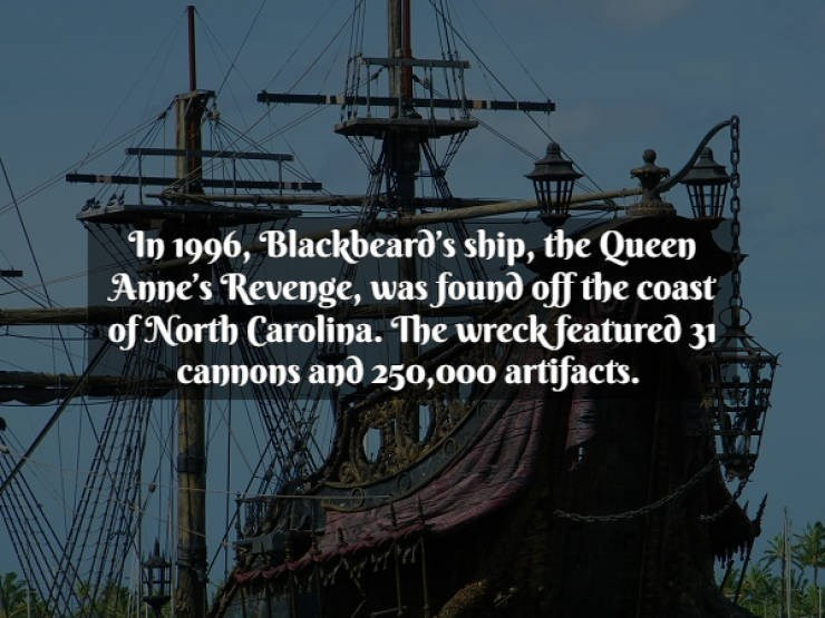 Galleon - In 1996, Blackbeard's ship, the Queen Anne's Revenge, was found off the coast of North Carolina. The wreck featureð 31 cannons and 250,000 artifacts.