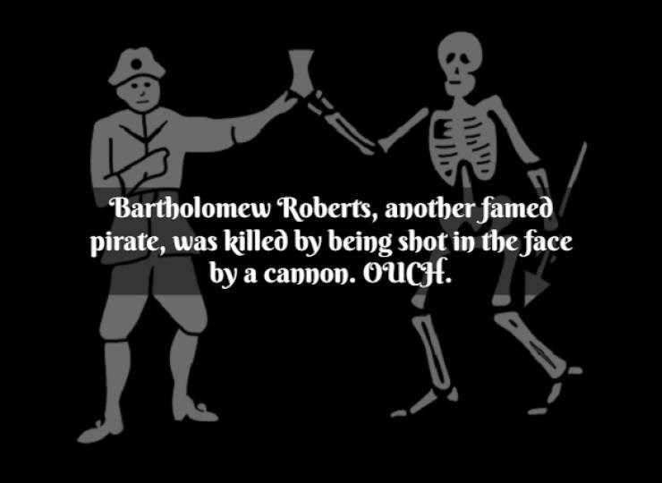 Black - Bartholomew Roberts, another famed pirate, was killed by being shot in the face by a cannon. OUCH. lD