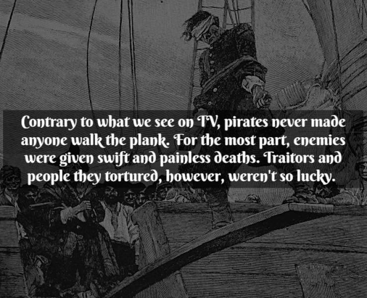 Text - Contrary to what we see on TV, pirates never made anyone walk the plank. For the most part, enemies given swift and painless deaths. Traitors and people they tortured, however, weren't so lucky.