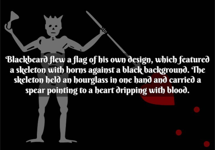 Text - Blackbeard flew a flag of his own design, which featured a skeleton with borns against a black background. The skeleton belo an bourglass in one banð and carried a spear pointing to a beart dripping with blood.