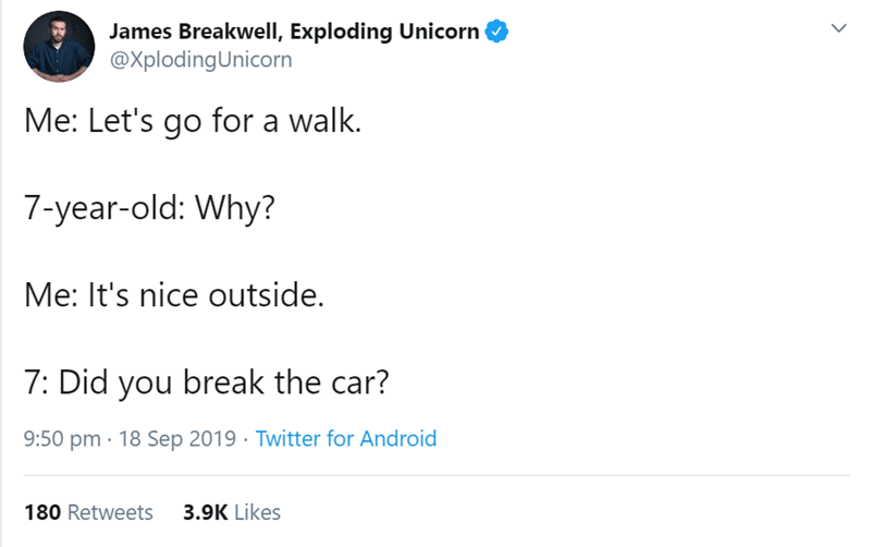 Text - James Breakwell, Exploding Unicorn @XplodingUnicorn Me: Let's go for a walk. 7-year-old: Why? Me: It's nice outside. 7: Did you break the car? 9:50 pm 18 Sep 2019 Twitter for Android 3.9K Likes 180 Retweets