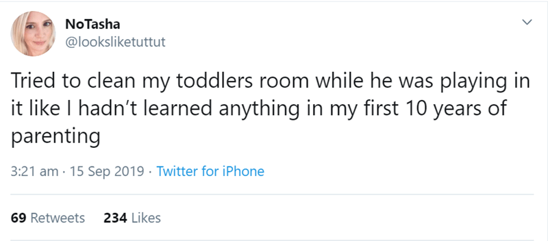Text - NoTasha @looksliketuttut Tried to clean my toddlers room while he was playing in it like I hadn't learned anything in my first 10 years of parenting 3:21 am 15 Sep 2019 Twitter for iPhone 234 Likes 69 Retweets >