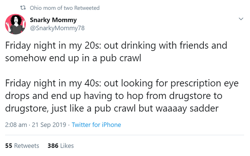 Text - t ohio mom of two Retweeted Snarky Mommy @SnarkyMommy78 Friday night in my 20s: out drinking with friends and somehow end up in a pub crawl Friday night in my 40s: out looking for prescription eye drops and end up having to hop from drugstore to drugstore, just like a pub crawl but waaaay sadder 2:08 am 21 Sep 2019 Twitter for iPhone 386 Likes 55 Retweets