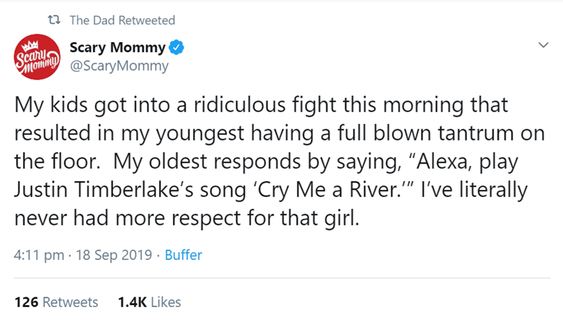"""Text - t The Dad Retweeted Seary Scary Mommy Somin@ScaryMommy My kids got into a ridiculous fight this morning that resulted in my youngest having a full blown tantrum the floor. My oldest responds by saying, """"Alexa, play Justin Timberlake's song 'Cry Me a River."""" I've literally never had more respect for that girl. on TII 4:11 pm 18 Sep 2019 Buffer 1.4K Likes 126 Retweets"""