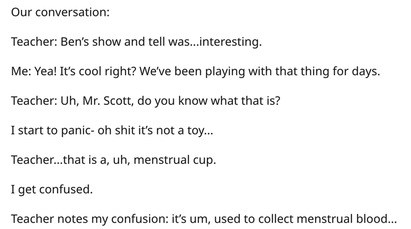 Text - Our conversation: Teacher: Ben's show and tell was...interesting. Me: Yea! It's cool right? We've been playing with that thing for days. Teacher: Uh, Mr. Scott, do you know what that is? I start to panic- oh shit it's not a toy... Teacher...that is a, uh, menstrual cup. I get confused. Teacher notes my confusion: it's um, used to collect menstrual blood...